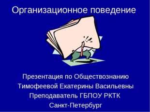 Организационное поведение Презентация по Обществознанию Тимофеевой Екатерины