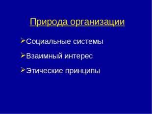 Природа организации Социальные системы Взаимный интерес Этические принципы