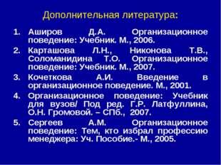 Дополнительная литература: Аширов Д.А. Организационное поведение: Учебник. М.