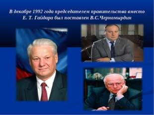 В декабре 1992 года председателем правительства вместо Е. Т. Гайдара был пост