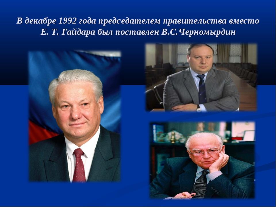 В декабре 1992 года председателем правительства вместо Е. Т. Гайдара был пост...