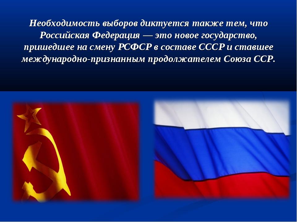Необходимость выборов диктуется также тем, что Российская Федерация — это нов...