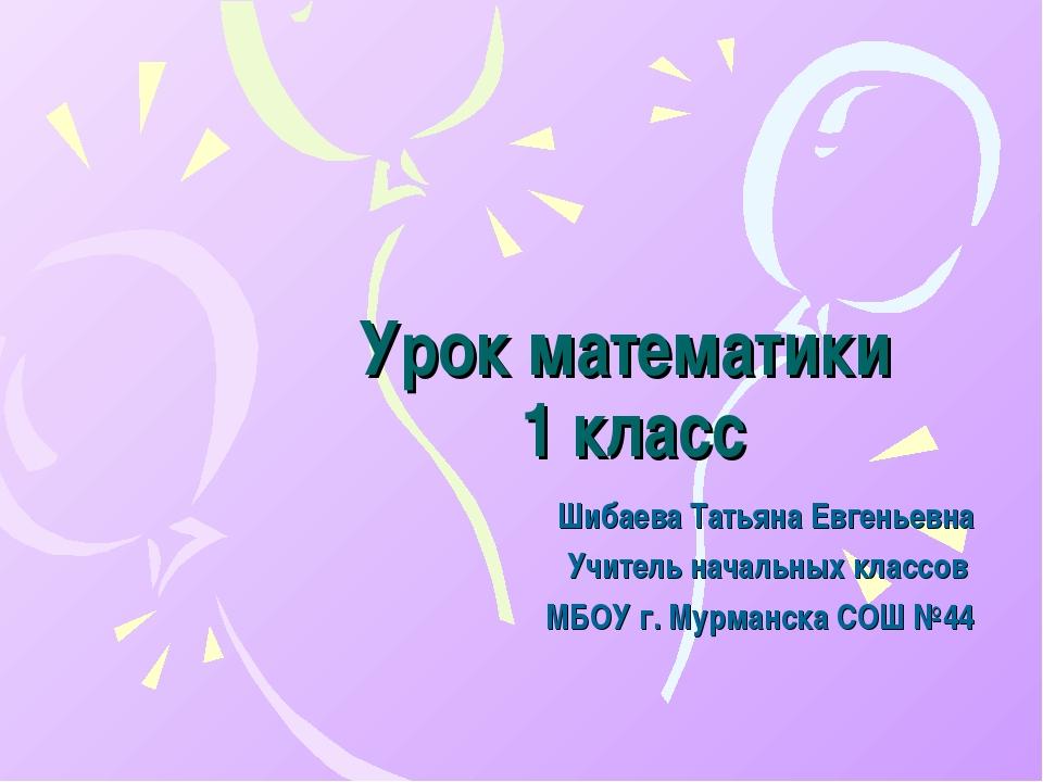 Урок математики 1 класс Шибаева Татьяна Евгеньевна Учитель начальных классов...