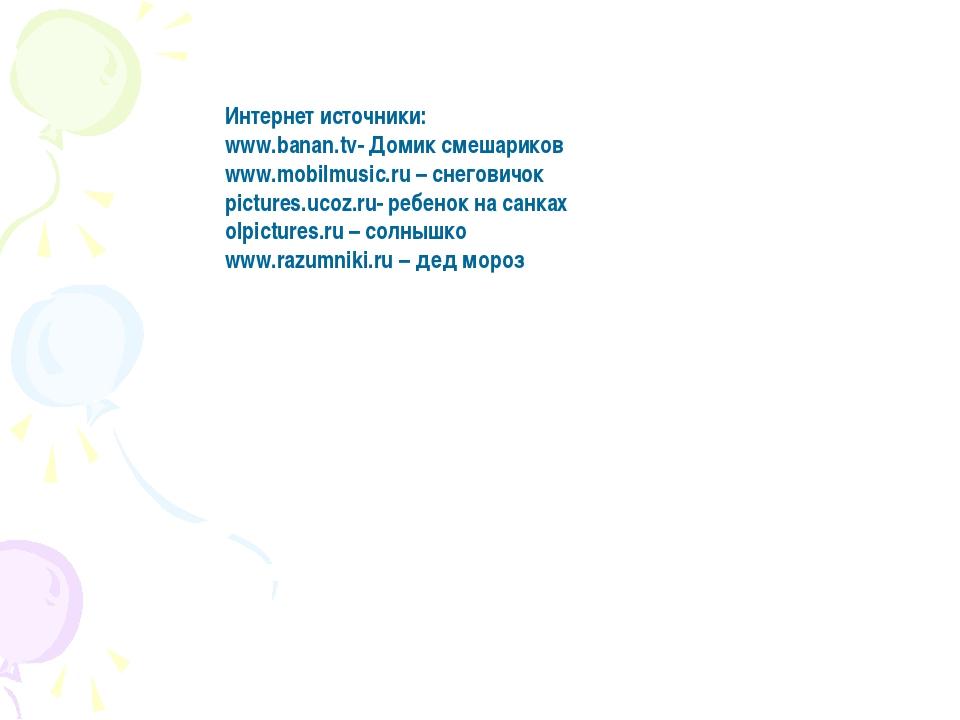 Интернет источники: www.banan.tv- Домик смешариков www.mobilmusic.ru – снегов...