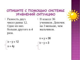 Разность двух чисел равна 12. Одно из них больше другого в 4 раза. х – у = 12