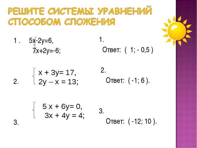 1 . 5х-2у=6, 7х+2у=-6; 2. 3. 1. Ответ: ( 1; - 0,5 ) 2. Ответ: ( -1; 6 ). 3....