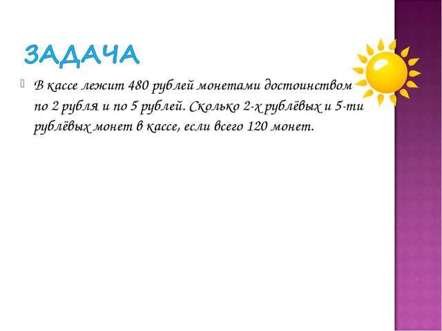 В кассе лежит 480 рублей монетами достоинством по 2 рубля и по 5 рублей. Скол...