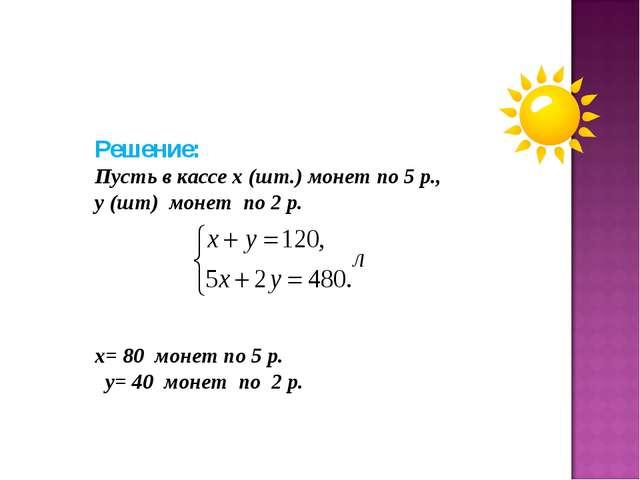 Решение: Пусть в кассе х (шт.) монет по 5 р., у (шт) монет по 2 р. х= 80 моне...