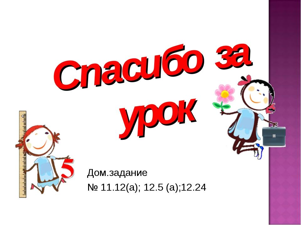 Спасибо за урок Дом.задание № 11.12(а); 12.5 (а);12.24