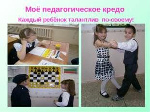 Моё педагогическое кредо Каждый ребёнок талантлив по-своему!