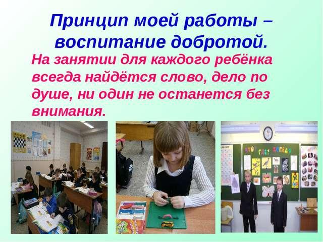 Принцип моей работы – воспитание добротой. На занятии для каждого ребёнка все...