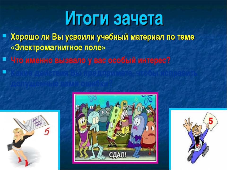 Итоги зачета Хорошо ли Вы усвоили учебный материал по теме «Электромагнитное...
