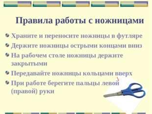 Правила работы с ножницами Храните и переносите ножницы в футляре Держите нож
