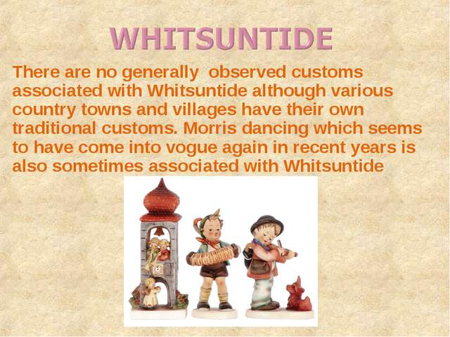 There are no generally observed customs associated with Whitsuntide although...