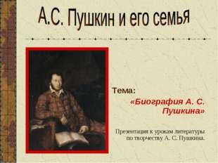 Тема: «Биография А. С. Пушкина» Презентация к урокам литературы по творчеств