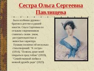 Сестра Ольга Сергеевна Павлищева Была особенно дружна с братом в детстве и ра