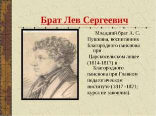 Брат Лев Сергеевич Младший брат А. С. Пушкина, воспитанник Благородного панси