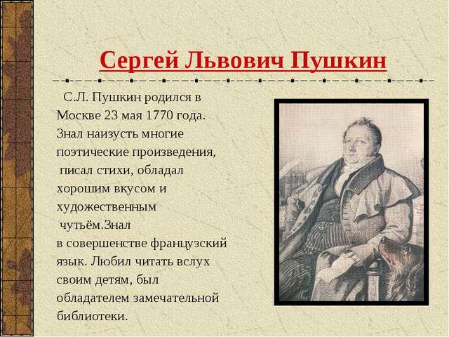 Сергей Львович Пушкин С.Л. Пушкин родился в Москве 23 мая 1770 года. Знал наи...