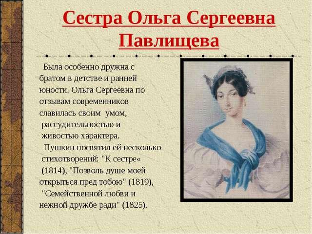 Сестра Ольга Сергеевна Павлищева Была особенно дружна с братом в детстве и ра...