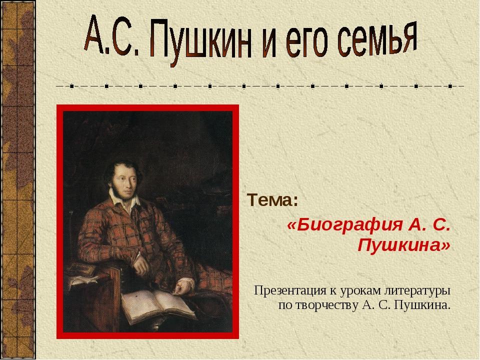 Тема: «Биография А. С. Пушкина» Презентация к урокам литературы по творчеств...