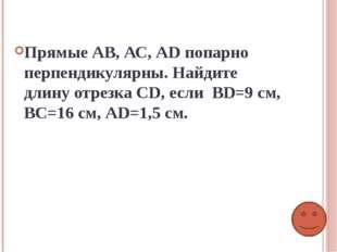 Прямые АВ, АС, АD попарно перпендикулярны. Найдите длину отрезка СD, если ВD=