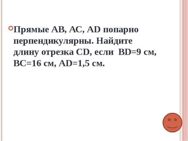 Прямые АВ, АС, АD попарно перпендикулярны. Найдите длину отрезка СD, если ВD=...