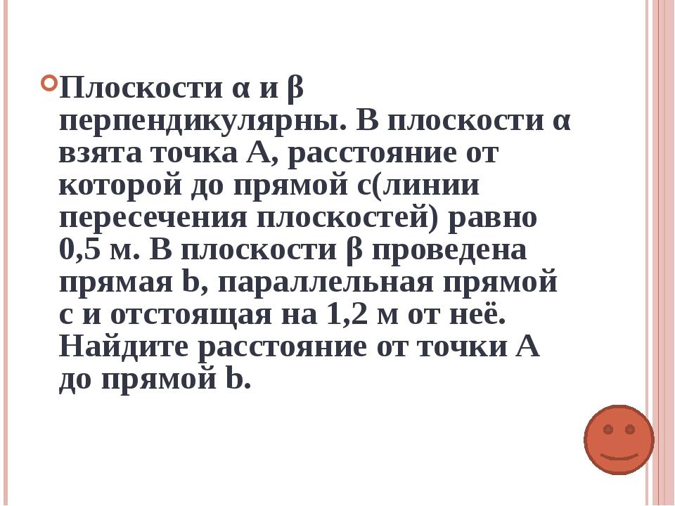 Плоскости α и β перпендикулярны. В плоскости α взята точка А, расстояние от к...