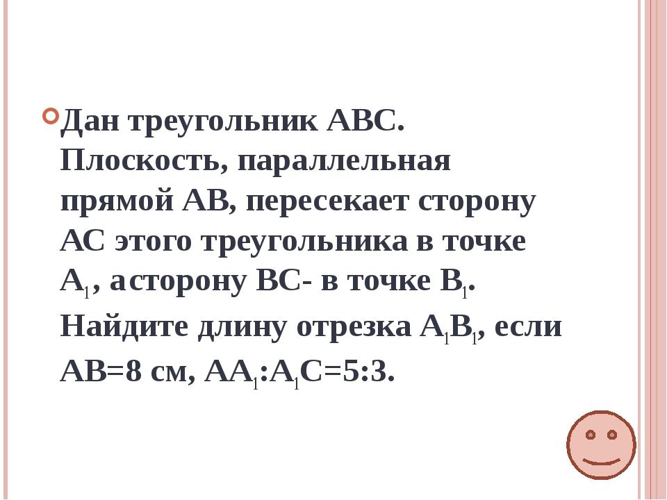Дан треугольник АВС. Плоскость, параллельная прямой АВ, пересекает сторону АС...