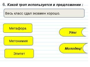 6. Какой троп используется в предложении : Весь класс сдал экзамен хорошо. Ме