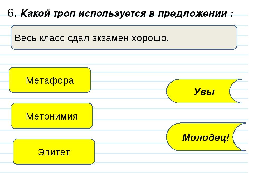 6. Какой троп используется в предложении : Весь класс сдал экзамен хорошо. Ме...