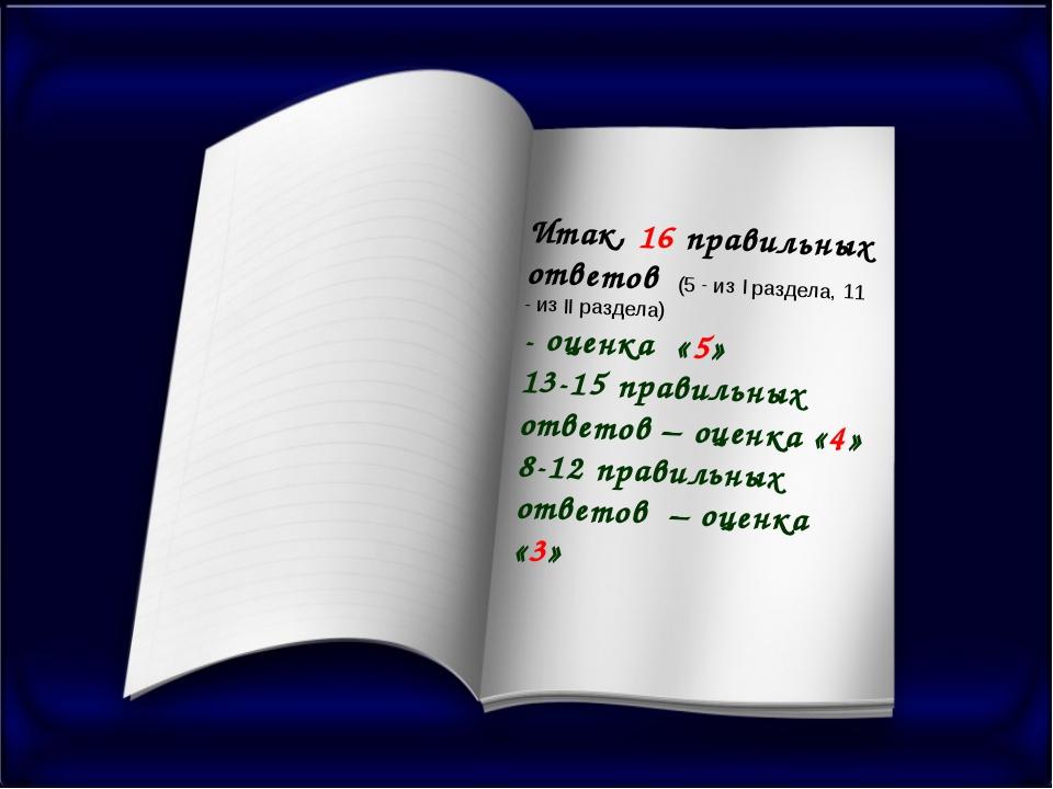 Итак, 16 правильных ответов (5 - из I раздела, 11 - из II раздела) - оценка «...