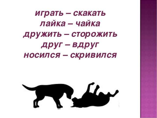 играть – скакать лайка – чайка дружить – сторожить друг – вдруг носился – скр...