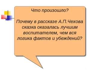 Что произошло? Почему в рассказе А.П.Чехова сказка оказалась лучшим воспитате