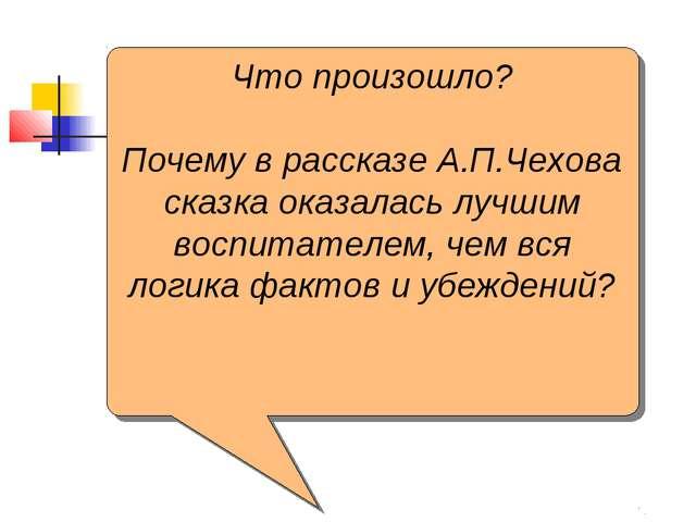 Что произошло? Почему в рассказе А.П.Чехова сказка оказалась лучшим воспитате...