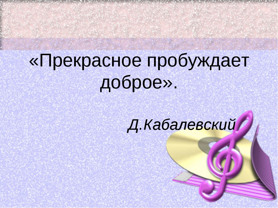 «Прекрасное пробуждает доброе». Д.Кабалевский