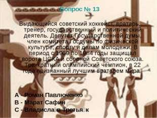 Вопрос № 13 Выдающийся советский хоккеист, вратарь, тренер, государственный и