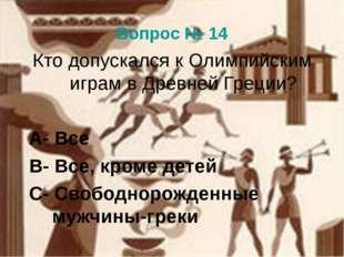 Вопрос № 14 Кто допускался к Олимпийским играм в Древней Греции? А- Все В- Вс