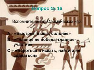 Вопрос № 16 Вспомните девиз Олимпийских игр: А - «Быстрее, выше, сильнее» В -