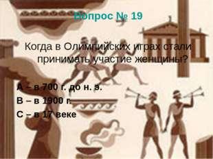Вопрос № 19 Когда в Олимпийских играх стали принимать участие женщины? А – в