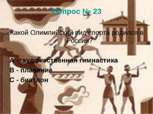 Вопрос № 23 Какой Олимпийский вид спорта родился в России? А - художественная