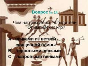 Вопрос № 24 Чем награждались победители Олимпийских игр? А - венками из ветв