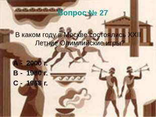 Вопрос № 27 В каком году в Москве состоялись XXII Летние Олимпийские игры? А