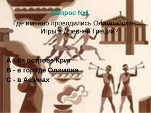Вопрос №1 Где именно проводились Олимпийские Игры в Древней Греции? А - на ос