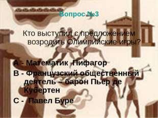 Вопрос №3 Кто выступил с предложением возродить Олимпийские игры? А - Математ