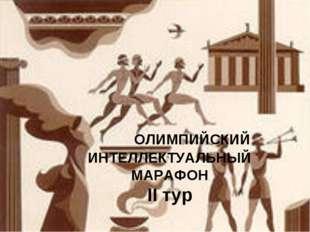 ОЛИМПИЙСКИЙ ИНТЕЛЛЕКТУАЛЬНЫЙ МАРАФОН II тур ОЛИМПИЙСКИЙ ИНТЕЛЛЕКТУАЛЬНЫЙ МАР