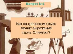 Вопрос №1 Как на греческом языке звучит выражение «дочь Олимпа»?