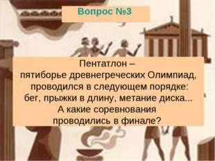 Вопрос №3 Пентатлон– пятиборье древнегреческих Олимпиад, проводился в следую
