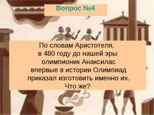 Вопрос №4 По словам Аристотеля, в 480 году до нашей эры олимпионик Анаксилас