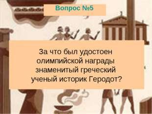 Вопрос №5 За что был удостоен олимпийской награды знаменитый греческий ученый