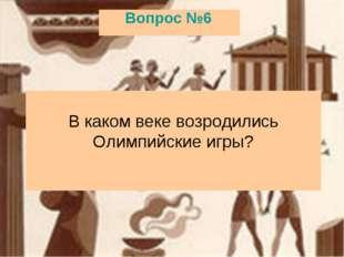 Вопрос №6 В каком веке возродились Олимпийские игры?
